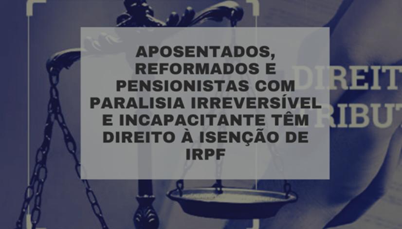 Aposentados, reformados e pensionistas com paralisia irreversível e incapacitante possuem direito à isenção de Imposto de Renda